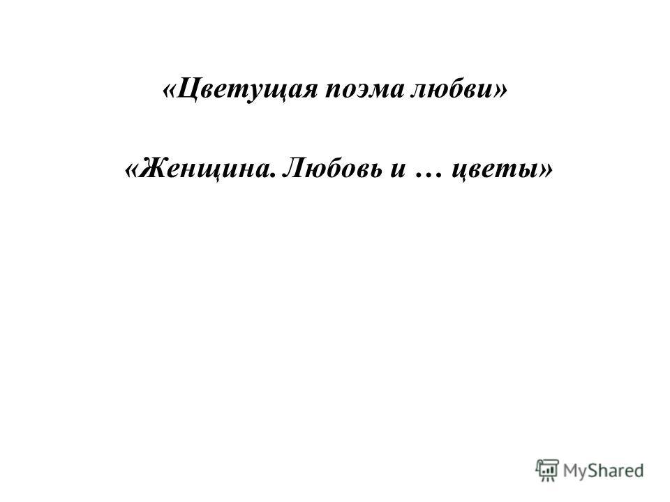 «Цветущая поэма любви» «Женщина. Любовь и … цветы»