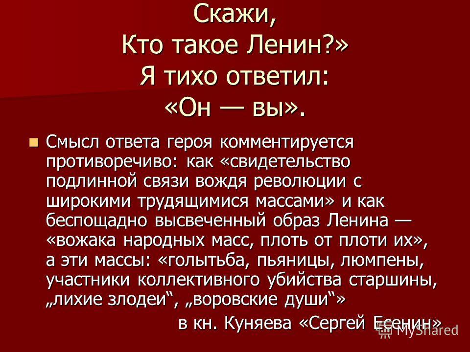 Скажи, Кто такое Ленин?» Я тихо ответил: «Он вы». Смысл ответа героя комментируется противоречиво: как «свидетельство подлинной связи вождя революции с широкими трудящимися массами» и как беспощадно высвеченный образ Ленина «вожака народных масс, пло