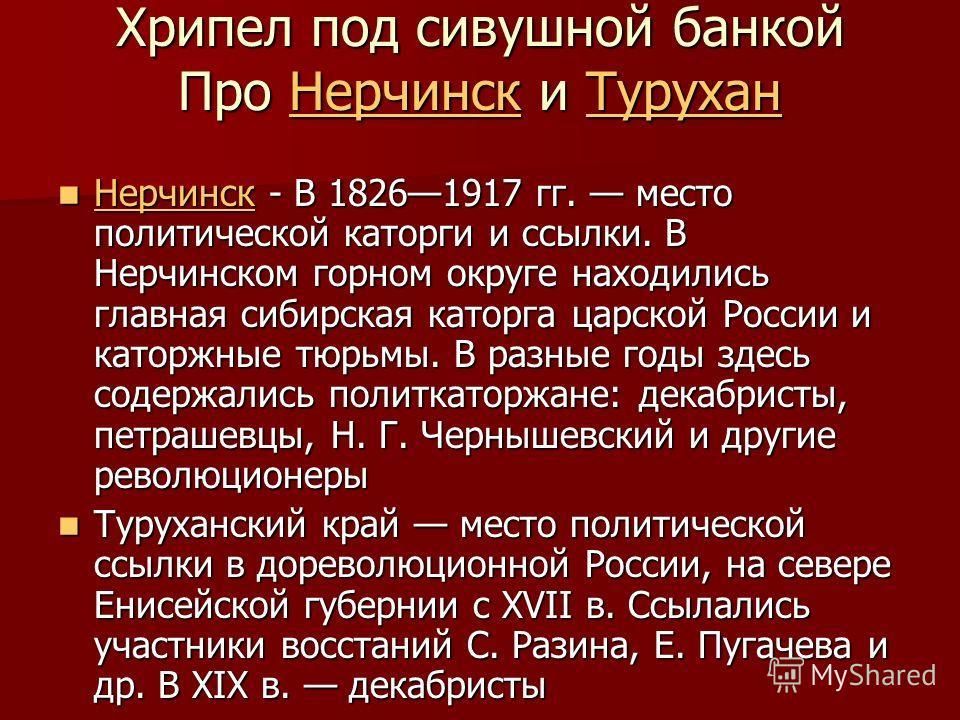 Хрипел под сивушной банкой Про Нерчинск и Турухан НерчинскТуруханНерчинскТурухан Нерчинск - В 18261917 гг. место политической каторги и ссылки. В Нерчинском горном округе находились главная сибирская каторга царской России и каторжные тюрьмы. В разны