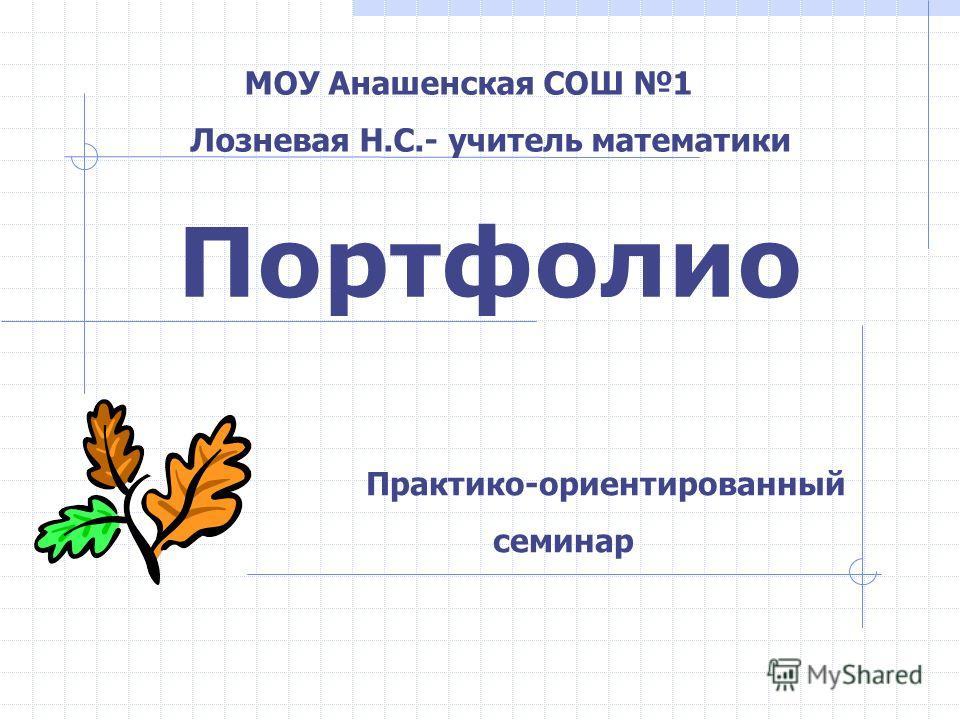 Портфолио МОУ Анашенская СОШ 1 Лозневая Н.С.- учитель математики Практико-ориентированный семинар