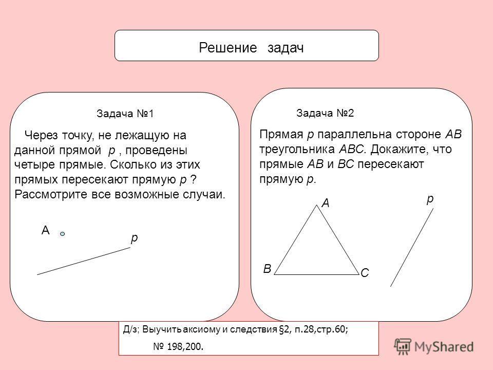 Решение задач Задача 1 Через точку, не лежащую на данной прямой p, проведены четыре прямые. Сколько из этих прямых пересекают прямую p ? Рассмотрите все возможные случаи. А р Задача 2 Прямая р параллельна стороне АВ треугольника АВС. Докажите, что пр