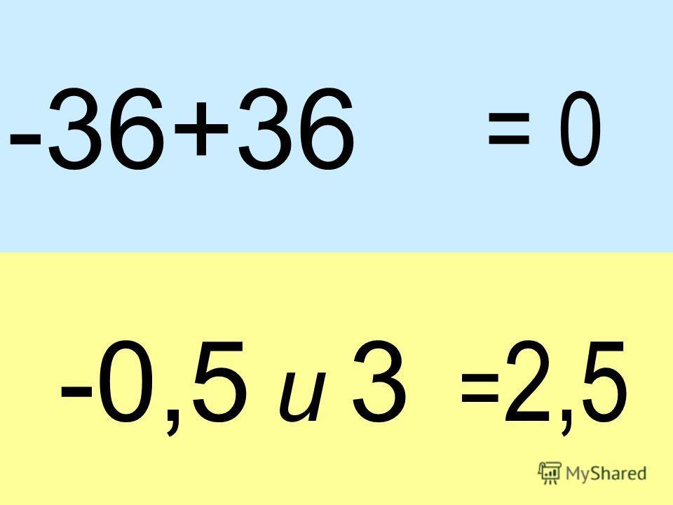 -36+36 -0,5 и 3 = 2,5 = 0