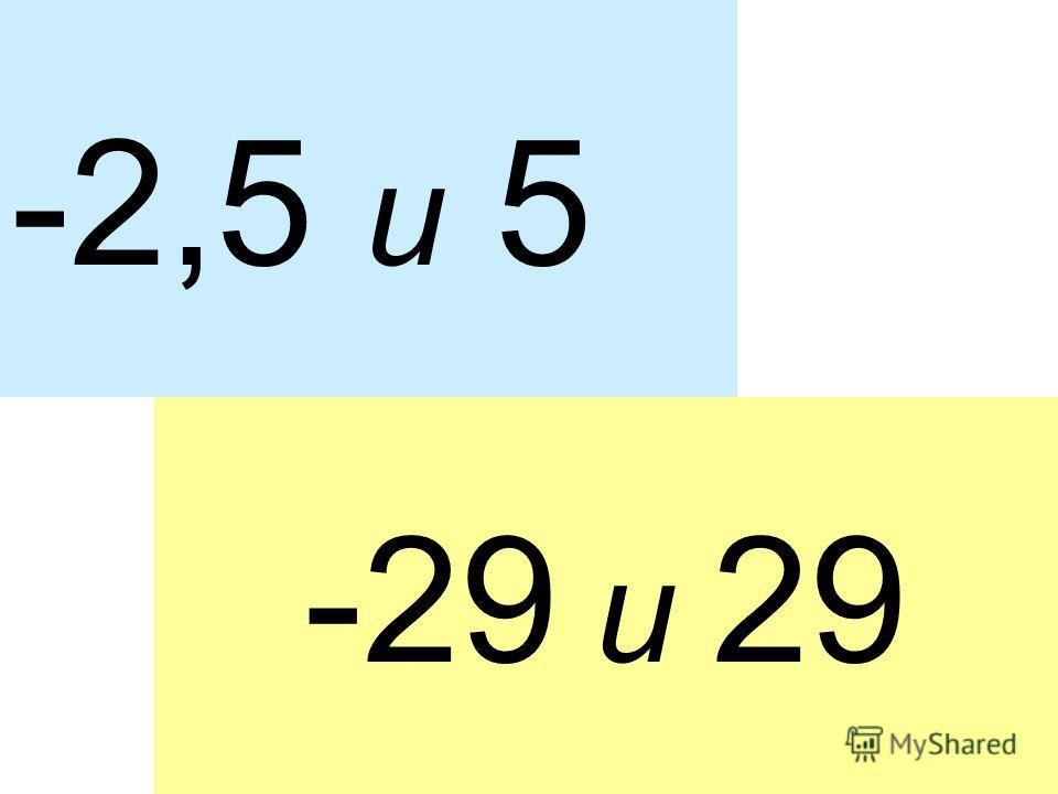 -2,5 и 5 -29 и 29