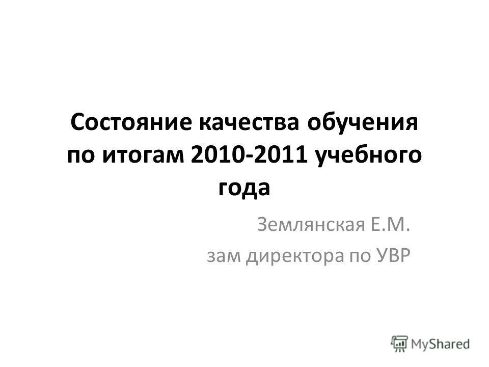 Состояние качества обучения по итогам 2010-2011 учебного года Землянская Е.М. зам директора по УВР