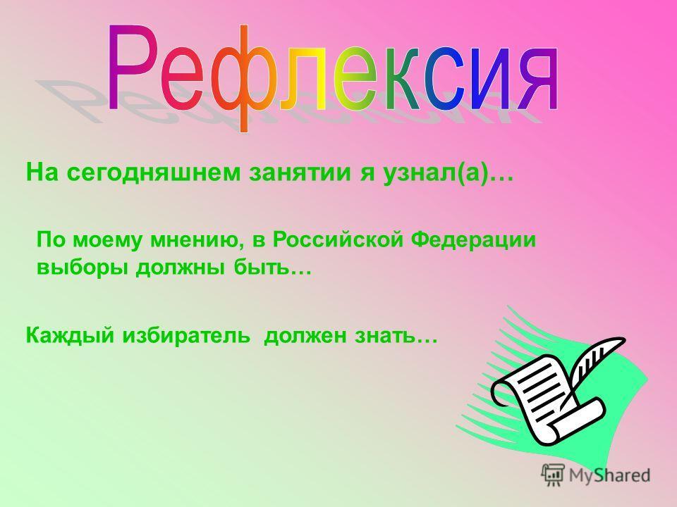 На сегодняшнем занятии я узнал(а)… По моему мнению, в Российской Федерации выборы должны быть… Каждый избиратель должен знать…