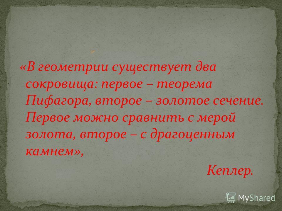 «В геометрии существует два сокровища: первое – теорема Пифагора, второе – золотое сечение. Первое можно сравнить с мерой золота, второе – с драгоценным камнем», Кеплер.