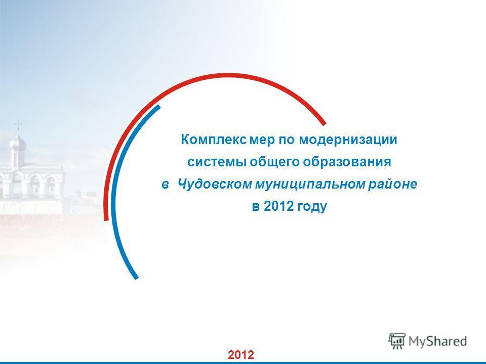 1 Комплекс мер по модернизации системы общего образования в Чудовском муниципальном районе в 2012 году 2012