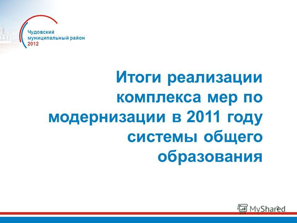 2 Итоги реализации комплекса мер по модернизации в 2011 году системы общего образования Чудовский муниципальный район 2012