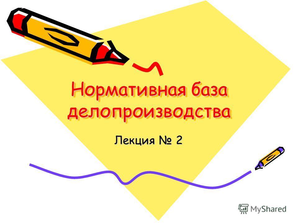 Нормативная база делопроизводства Лекция 2