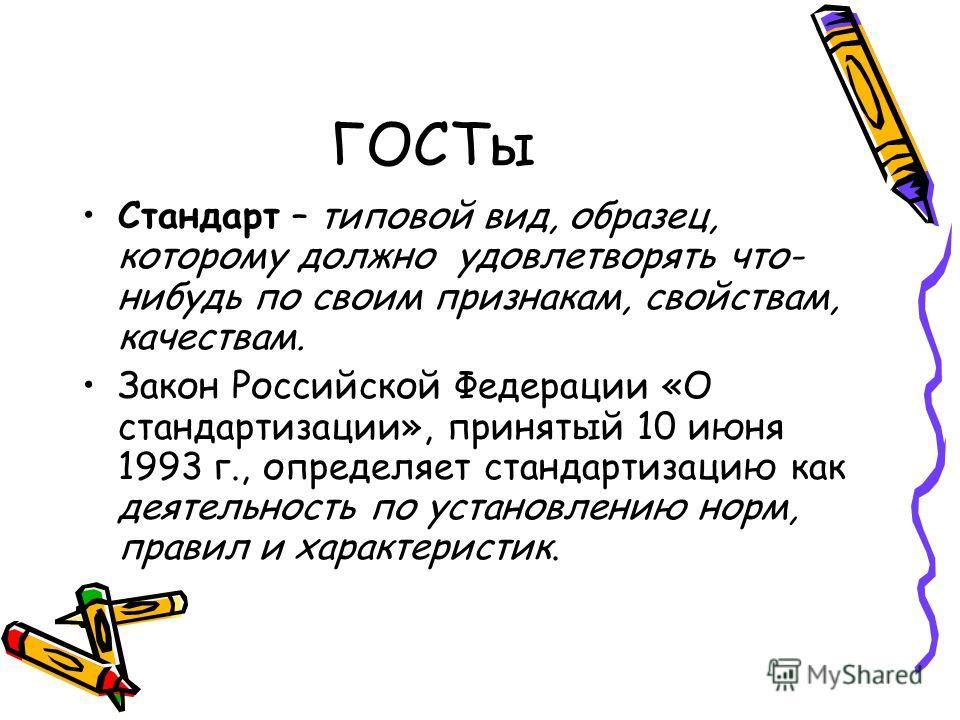 ГОСТы Стандарт – типовой вид, образец, которому должно удовлетворять что- нибудь по своим признакам, свойствам, качествам. Закон Российской Федерации «О стандартизации», принятый 10 июня 1993 г., определяет стандартизацию как деятельность по установл