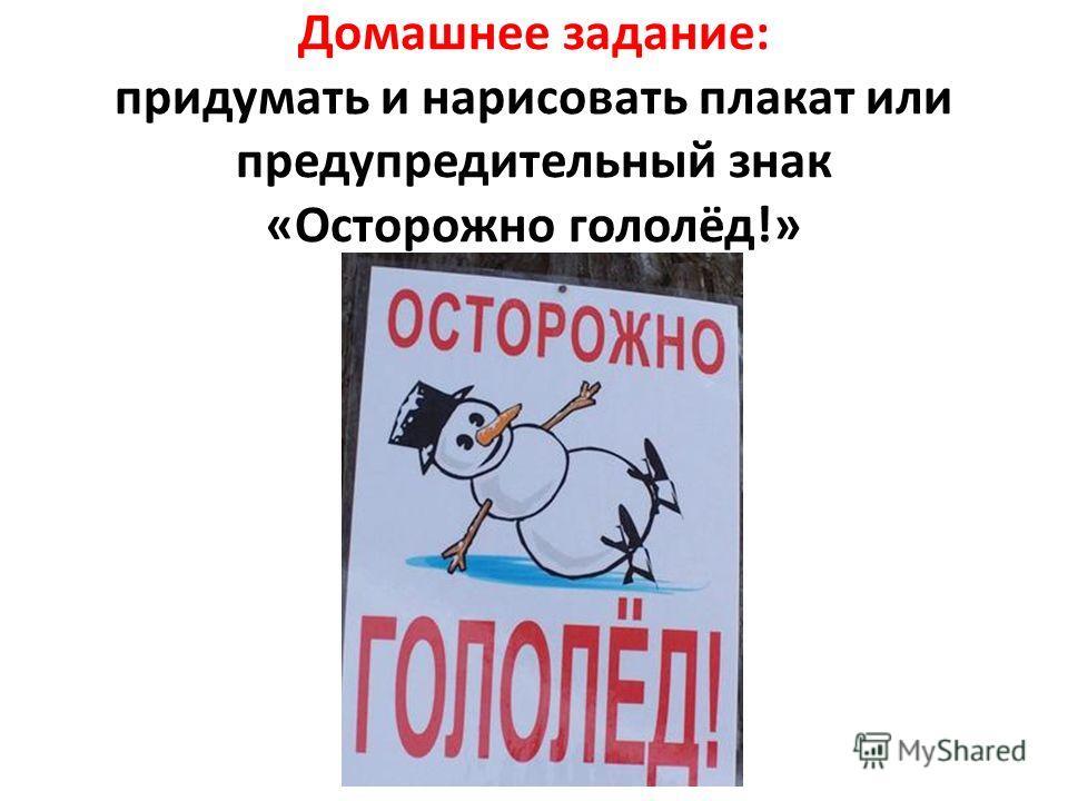 Домашнее задание: придумать и нарисовать плакат или предупредительный знак «Осторожно гололёд!»