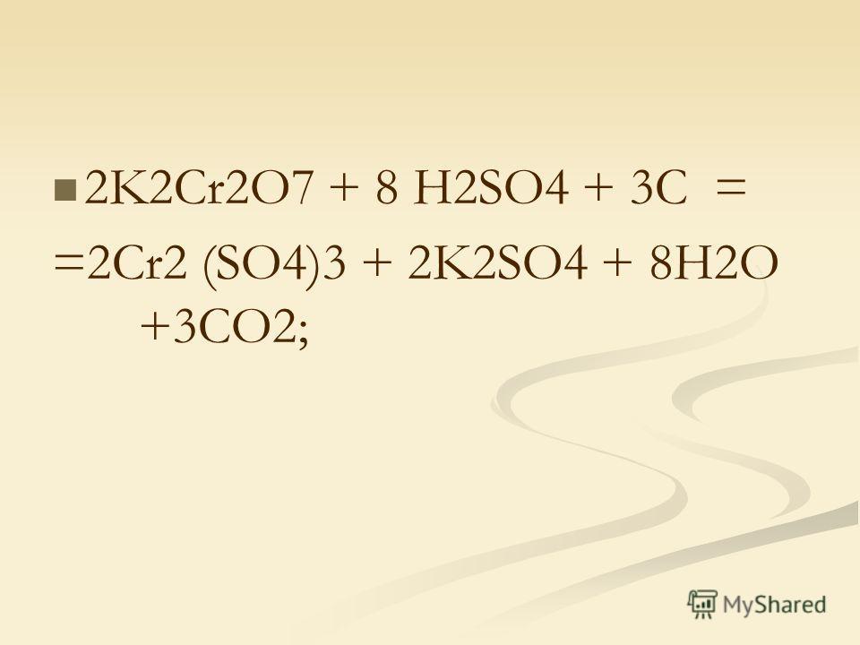 2K2Cr2O7 + 8 H2SO4 + 3C = =2Cr2 (SO4)3 + 2K2SO4 + 8H2O +3CO2;