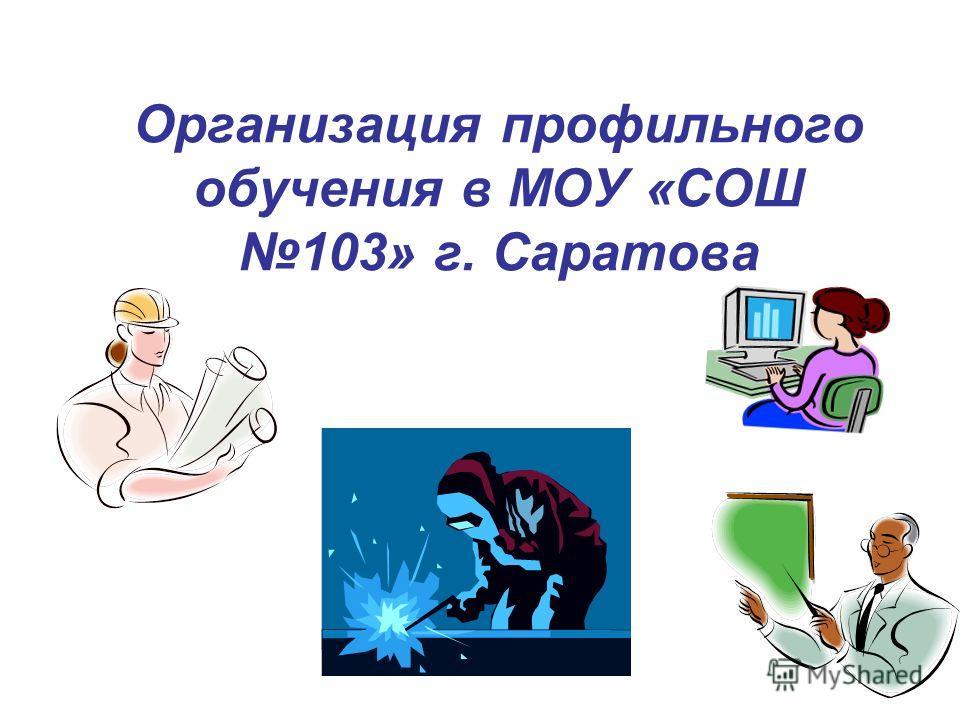 Организация профильного обучения в МОУ «СОШ 103» г. Саратова