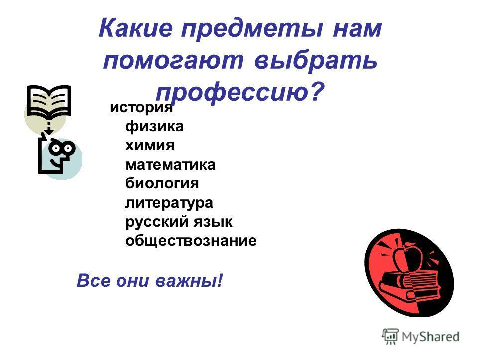 история физика химия математика биология литература русский язык обществознание Все они важны! Какие предметы нам помогают выбрать профессию?