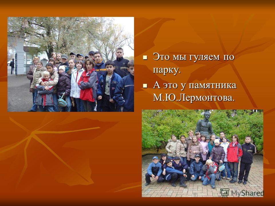 Это мы гуляем по парку. Это мы гуляем по парку. А это у памятника М.Ю.Лермонтова. А это у памятника М.Ю.Лермонтова.