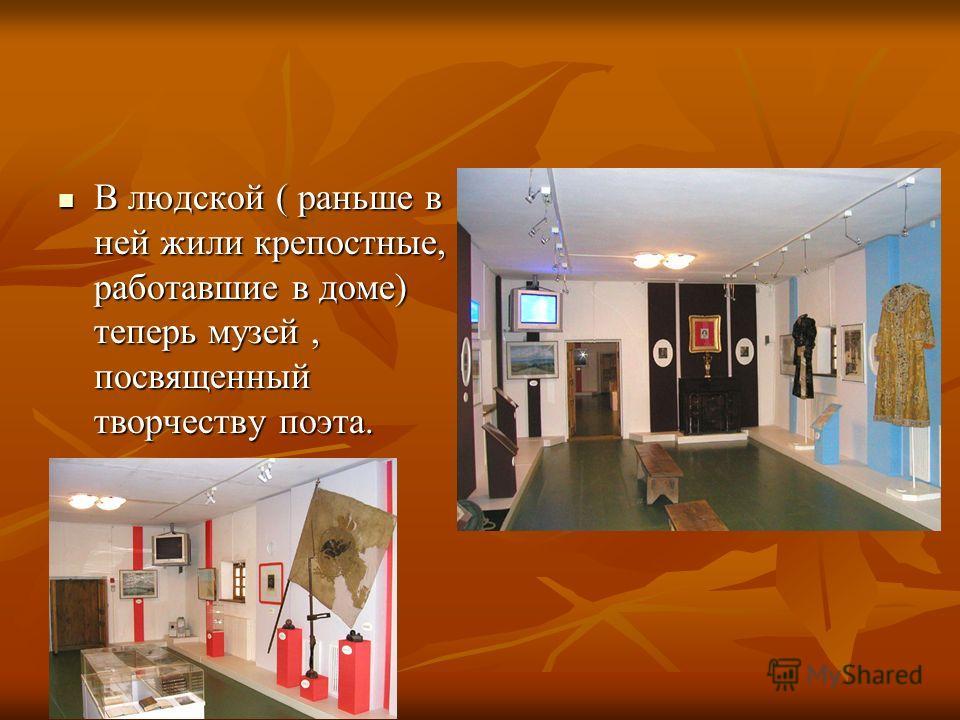 В людской ( раньше в ней жили крепостные, работавшие в доме) теперь музей, посвященный творчеству поэта. В людской ( раньше в ней жили крепостные, работавшие в доме) теперь музей, посвященный творчеству поэта.