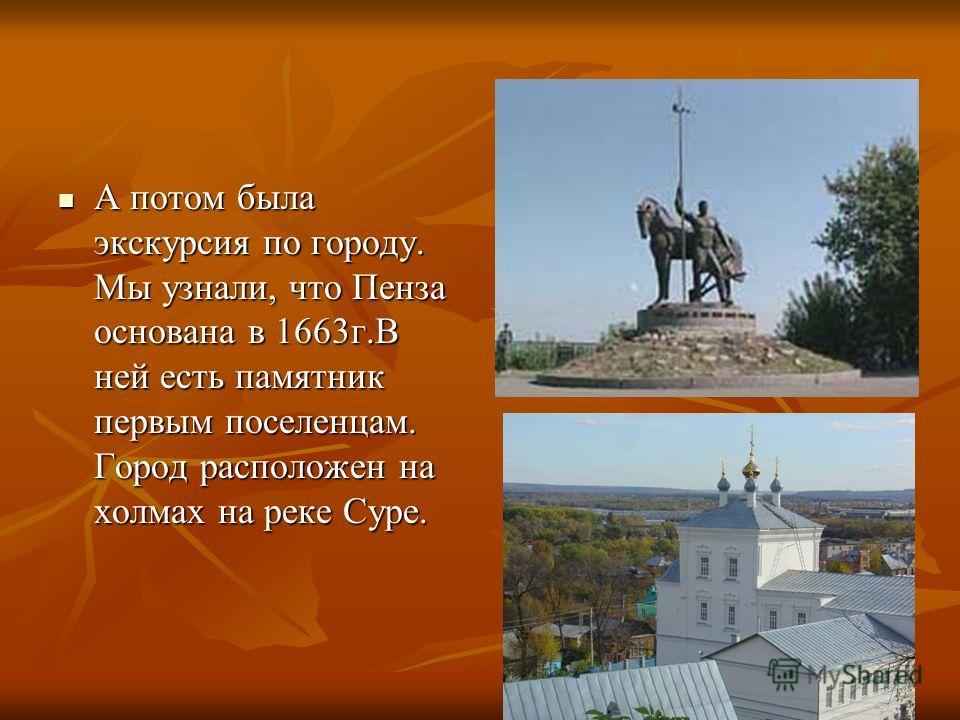 А потом была экскурсия по городу. Мы узнали, что Пенза основана в 1663г.В ней есть памятник первым поселенцам. Город расположен на холмах на реке Суре. А потом была экскурсия по городу. Мы узнали, что Пенза основана в 1663г.В ней есть памятник первым