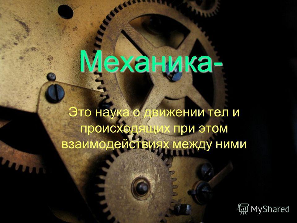 Механика- Это наука о движении тел и происходящих при этом взаимодействиях между ними
