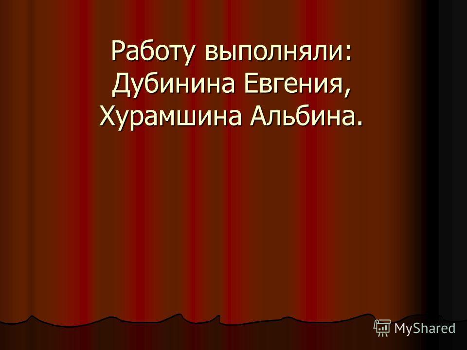 Работу выполняли: Дубинина Евгения, Хурамшина Альбина.