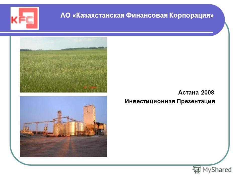 АО «Казахстанская Финансовая Корпорация» Астана 2008 Инвестиционная Презентация