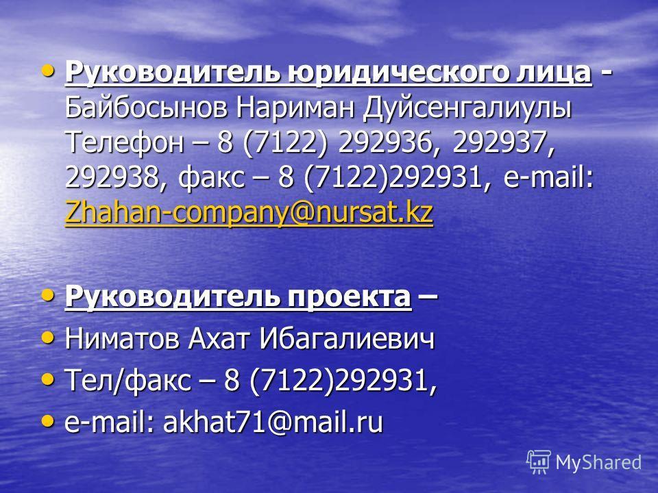 Руководитель юридического лица - Байбосынов Нариман Дуйсенгалиулы Телефон – 8 (7122) 292936, 292937, 292938, факс – 8 (7122)292931, e-mail: Zhahan-company@nursat.kz Руководитель юридического лица - Байбосынов Нариман Дуйсенгалиулы Телефон – 8 (7122)