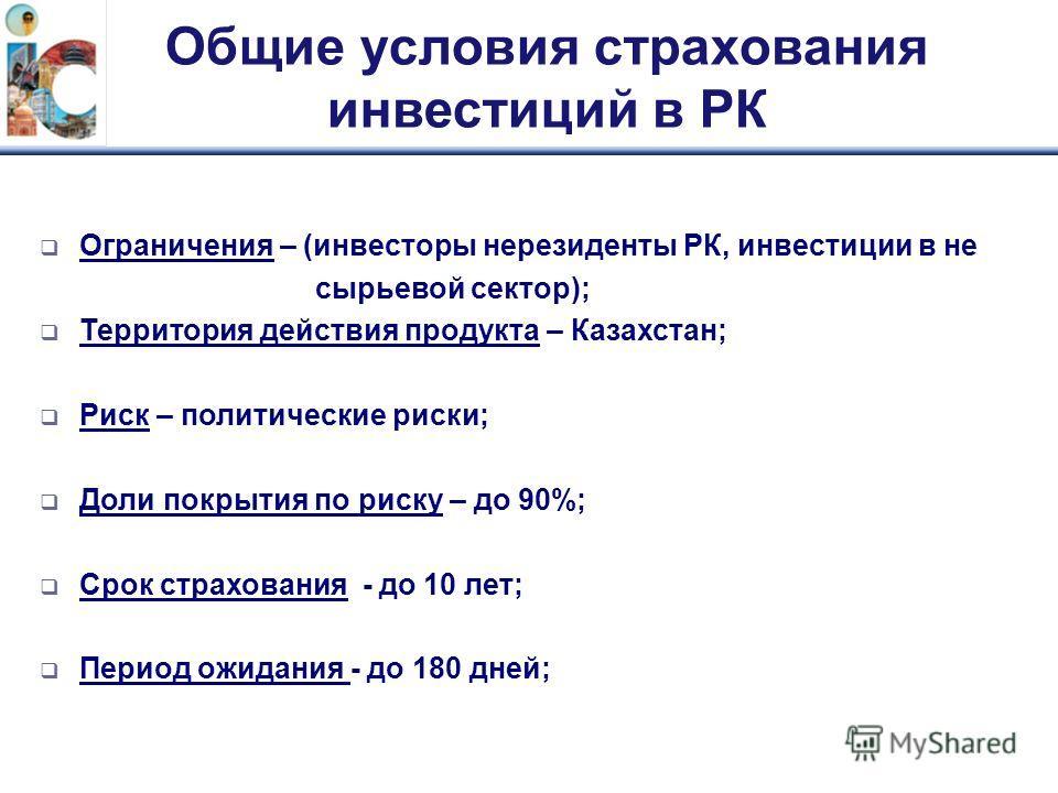 Общие условия страхования инвестиций в РК Ограничения – (инвесторы нерезиденты РК, инвестиции в не сырьевой сектор); Территория действия продукта – Казахстан; Риск – политические риски; Доли покрытия по риску – до 90%; Срок страхования - до 10 лет; П