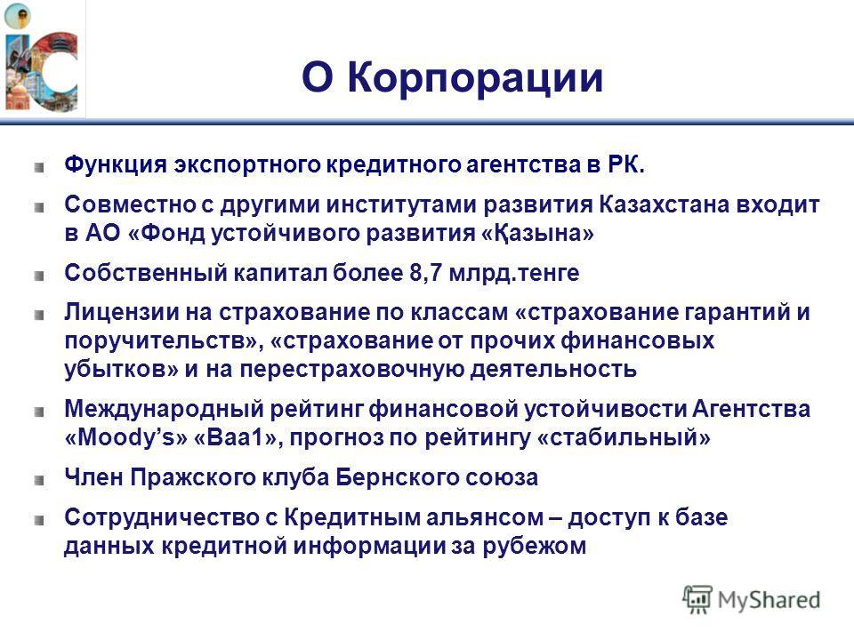 О Корпорации Функция экспортного кредитного агентства в РК. Совместно с другими институтами развития Казахстана входит в АО «Фонд устойчивого развития «Қазына» Собственный капитал более 8,7 млрд.тенге Лицензии на страхование по классам «страхование г