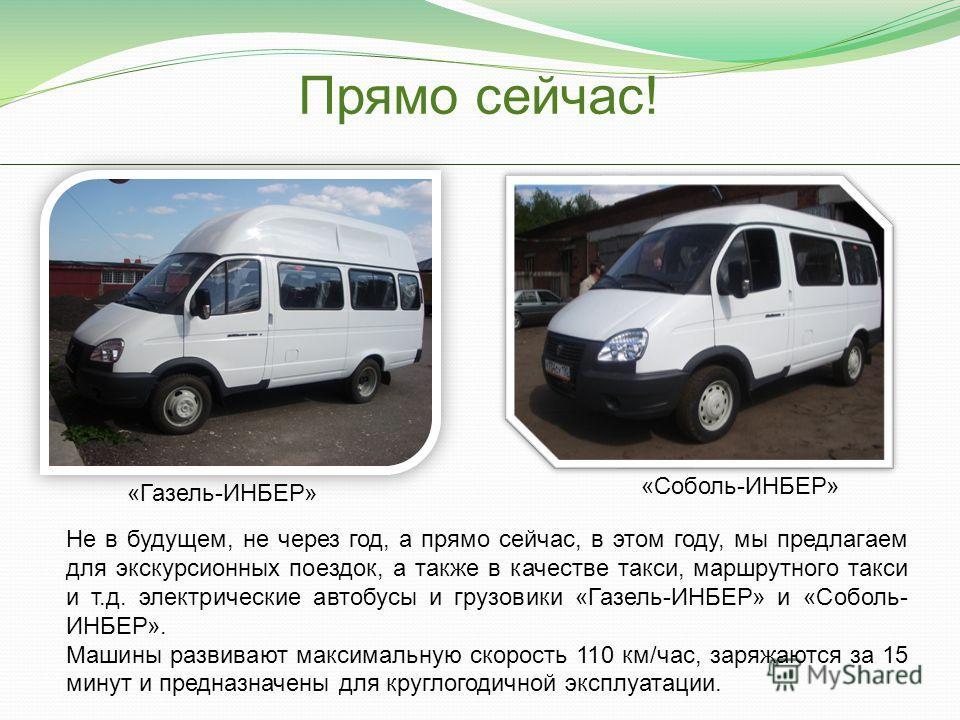 Прямо сейчас! Не в будущем, не через год, а прямо сейчас, в этом году, мы предлагаем для экскурсионных поездок, а также в качестве такси, маршрутного такси и т.д. электрические автобусы и грузовики «Газель-ИНБЕР» и «Соболь- ИНБЕР». Машины развивают м