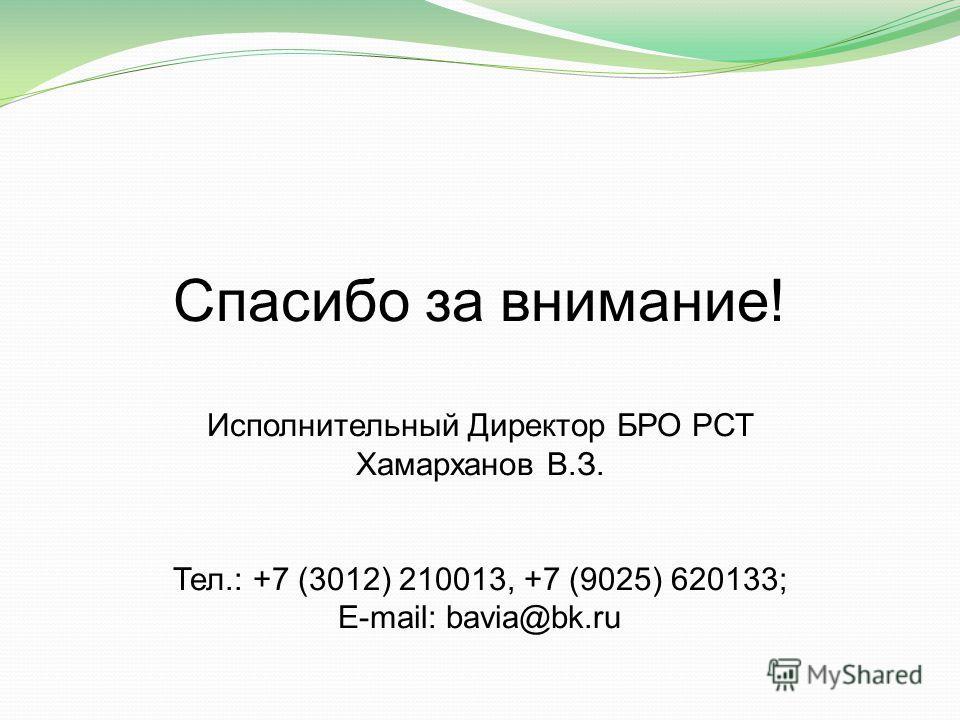 Спасибо за внимание! Исполнительный Директор БРО РСТ Хамарханов В.З. Тел.: +7 (3012) 210013, +7 (9025) 620133; E-mail: bavia@bk.ru