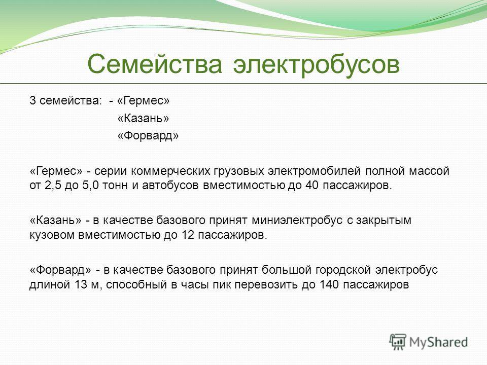 Семейства электробусов 3 семейства: - «Гермес» «Казань» «Форвард» «Гермес» - серии коммерческих грузовых электромобилей полной массой от 2,5 до 5,0 тонн и автобусов вместимостью до 40 пассажиров. «Казань» - в качестве базового принят миниэлектробус с