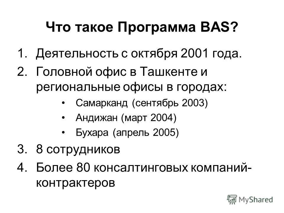 Что такое Программа BAS? 1.Деятельность с октября 2001 года. 2.Головной офис в Ташкенте и региональные офисы в городах: Самарканд (сентябрь 2003) Андижан (март 2004) Бухара (апрель 2005) 3.8 сотрудников 4.Более 80 консалтинговых компаний- контрактеро