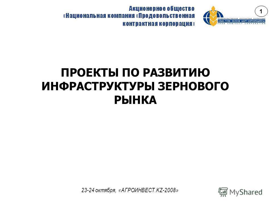 ПРОЕКТЫ ПО РАЗВИТИЮ ИНФРАСТРУКТУРЫ ЗЕРНОВОГО РЫНКА 23-24 октября, «АГРОИНВЕСТ.KZ-2008» 1