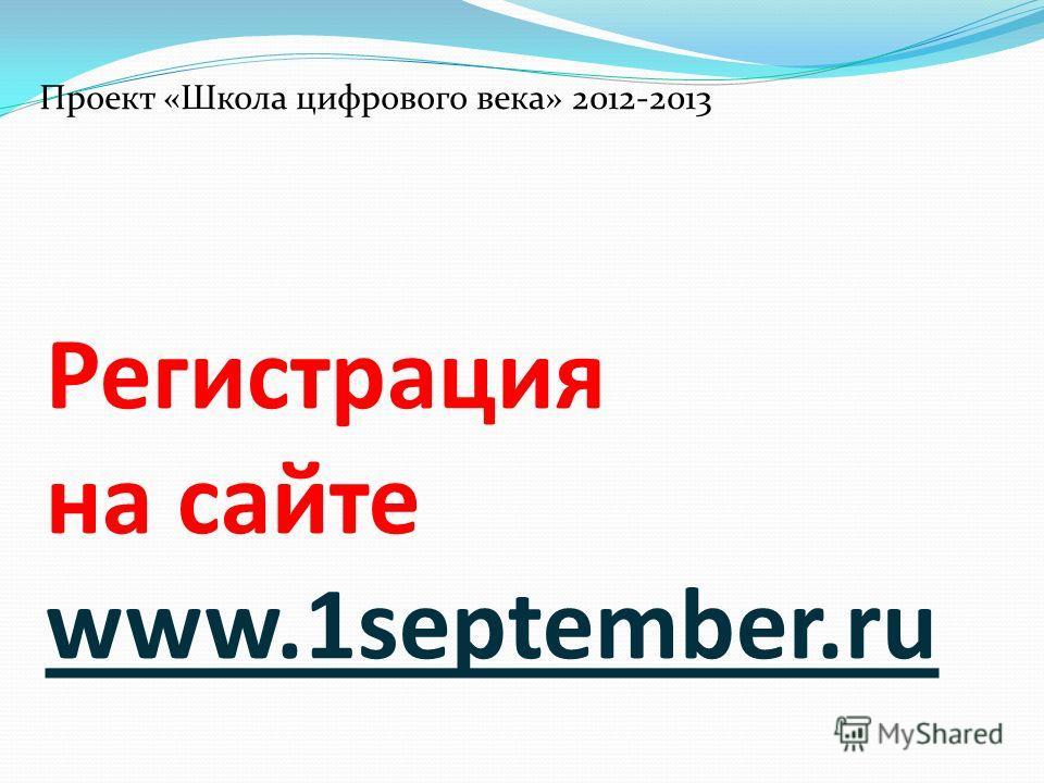 Регистрация на сайте www.1september.ru Проект «Школа цифрового века» 2012-2013