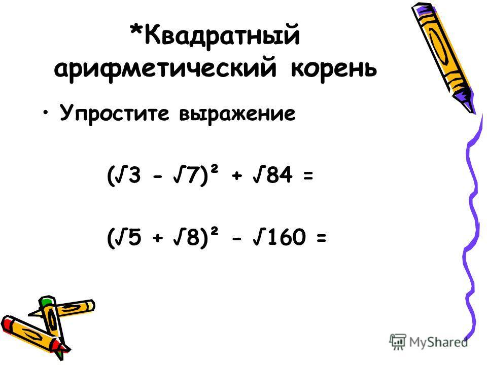 *Квадратный арифметический корень Упростите выражение (3 - 7)² + 84 = (5 + 8)² - 160 =