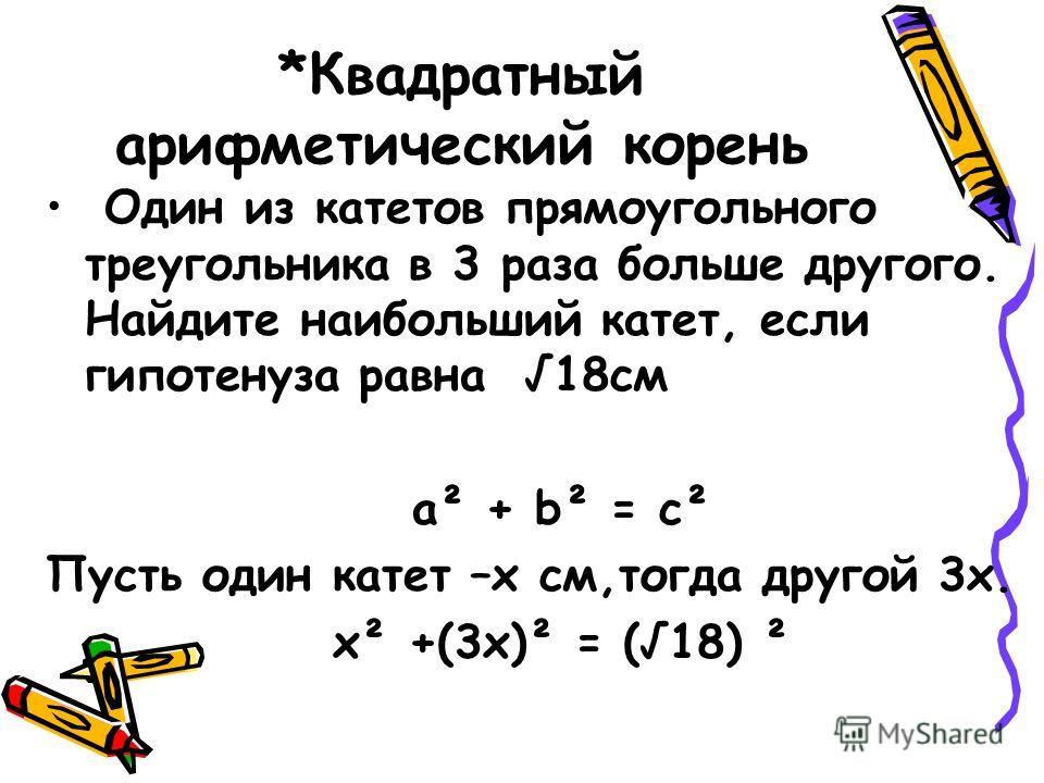 *Квадратный арифметический корень Один из катетов прямоугольного треугольника в 3 раза больше другого. Найдите наибольший катет, если гипотенуза равна 18см а² + b² = c² Пусть один катет –х см,тогда другой 3х. х² +(3х)² = (18) ²