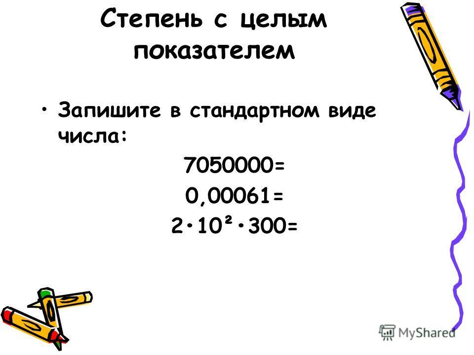 Степень с целым показателем Запишите в стандартном виде числа: 7050000= 0,00061= 210²300=