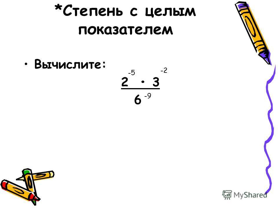 *Степень с целым показателем Вычислите: 2 3 6 -5 -2 -9