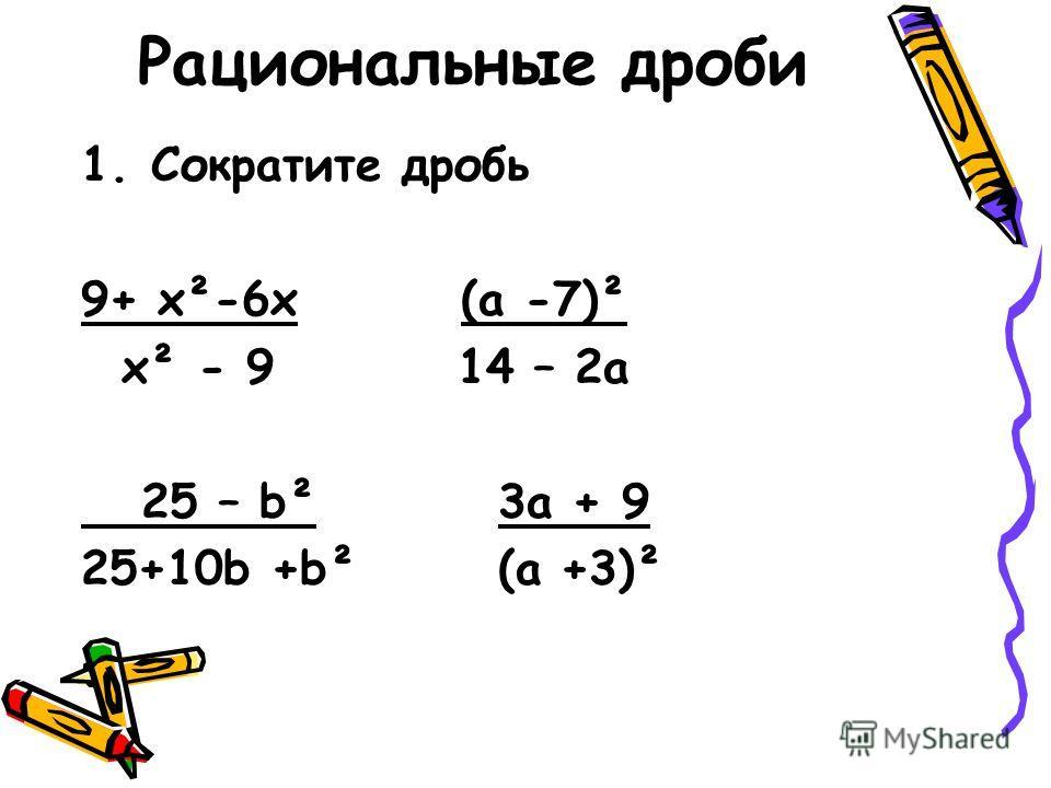 Рациональные дроби 1.Сократите дробь 9+ х²-6х (а -7)² х² - 9 14 – 2а 25 – b² 3a + 9 25+10b +b² (a +3)²
