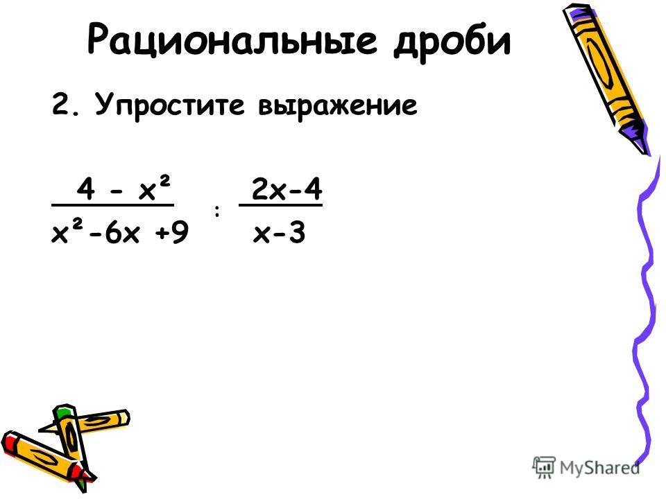 Рациональные дроби 2. Упростите выражение 4 - х² 2х-4 х²-6х +9 х-3 :