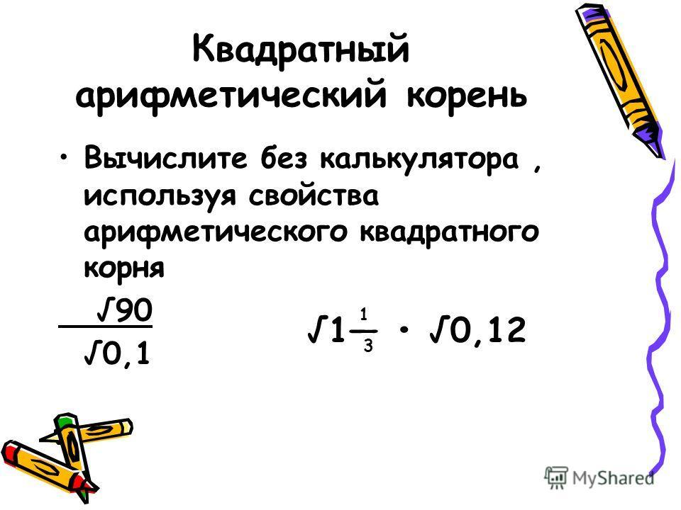 Квадратный арифметический корень Вычислите без калькулятора, используя свойства арифметического квадратного корня 90 0,1 1 0,12 3 1