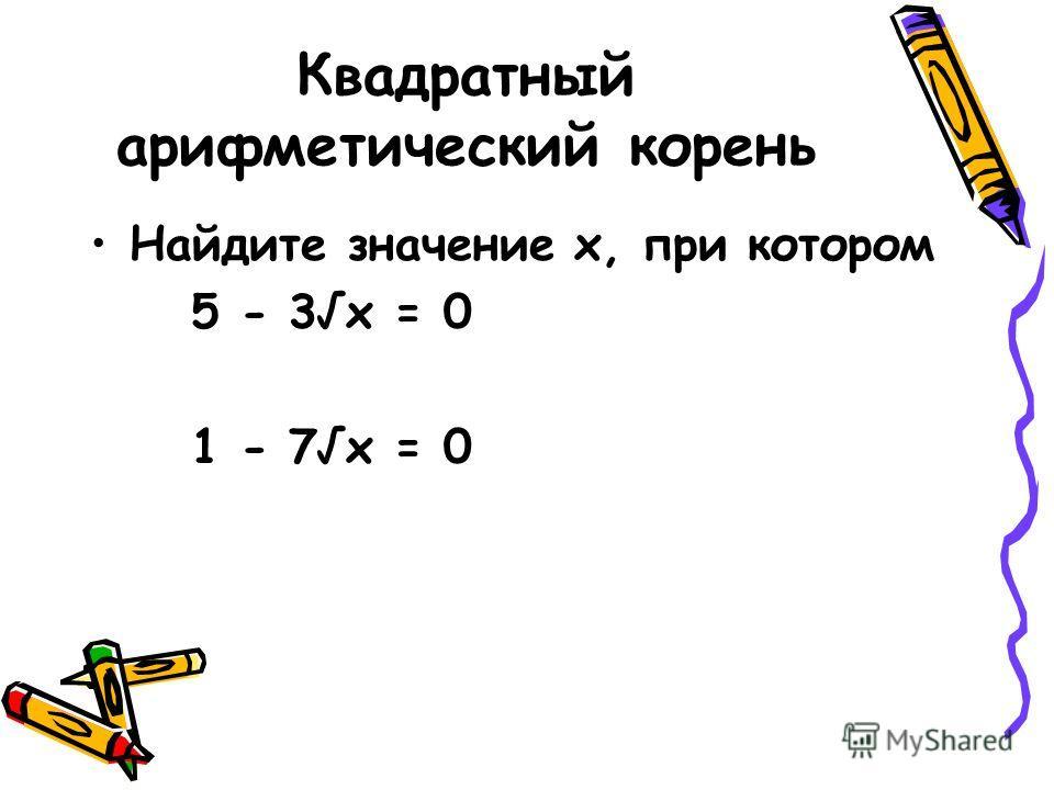 Квадратный арифметический корень Найдите значение х, при котором 5 - 3х = 0 1 - 7х = 0