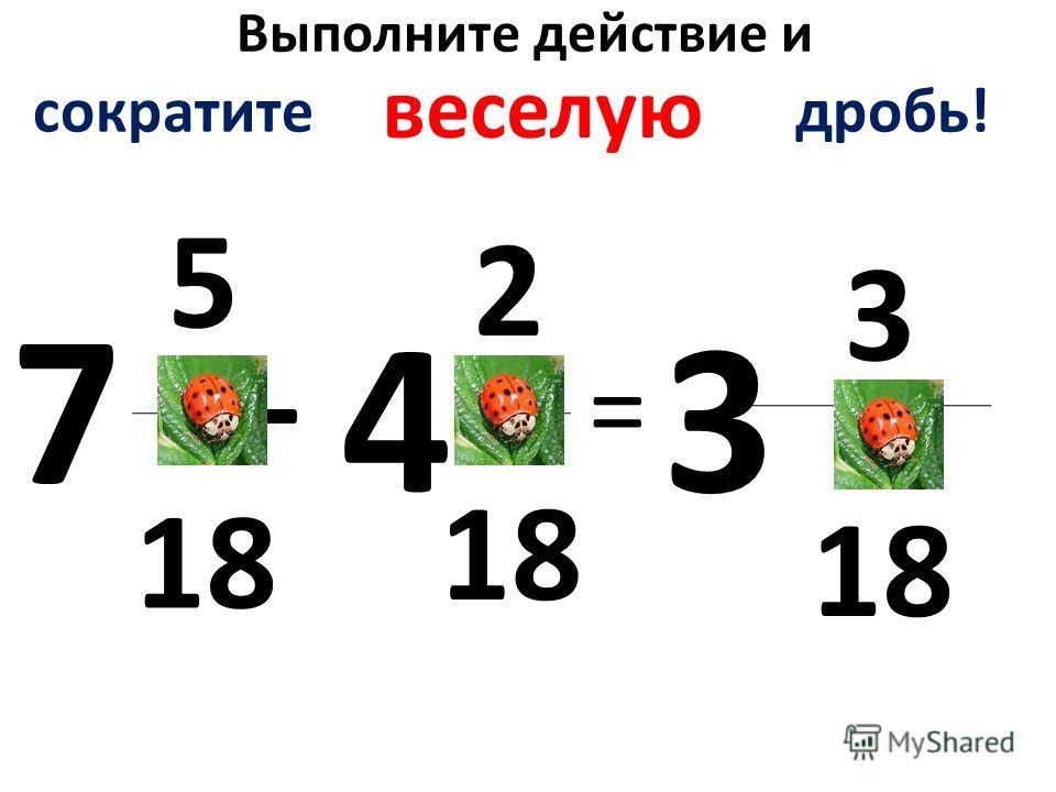 Выполните действие и 5 18 - 2 = 3 7 43 сократите дробь! веселую