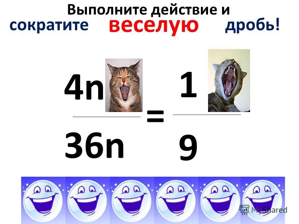 Выполните действие и 4n4n 36n = 9 1 сократите дробь! веселую