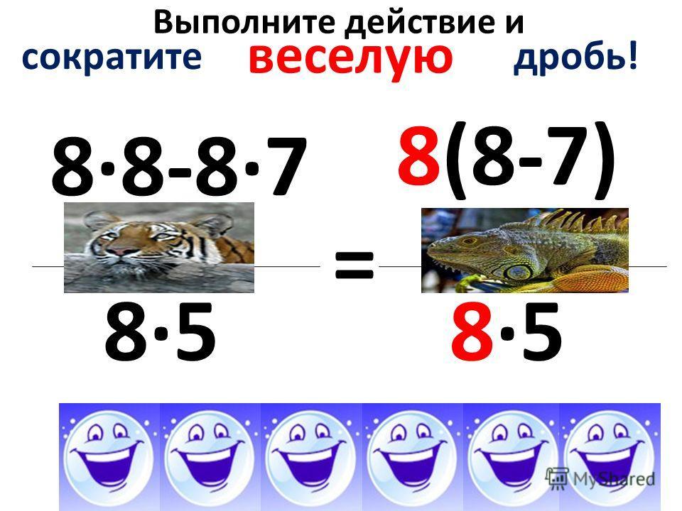 Выполните действие и 8·8-8·7 8·5 = сократите дробь! веселую 8(8-7) 8·5