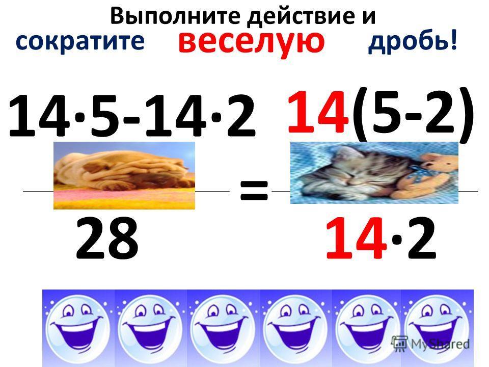 Выполните действие и 14·5-14·2 28 = сократите дробь! веселую 14(5-2) 14·2