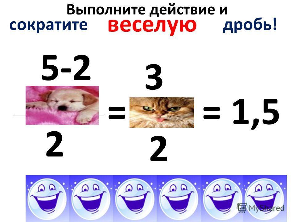 Выполните действие и 5-2 2 = сократите дробь! веселую 3 2 = 1,5