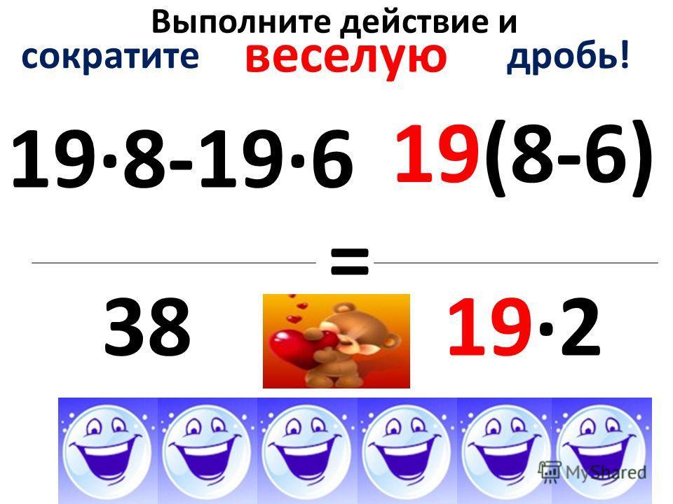 Выполните действие и 19·8-19·6 3838 = сократите дробь! веселую 19(8-6)19(8-6) 19·2