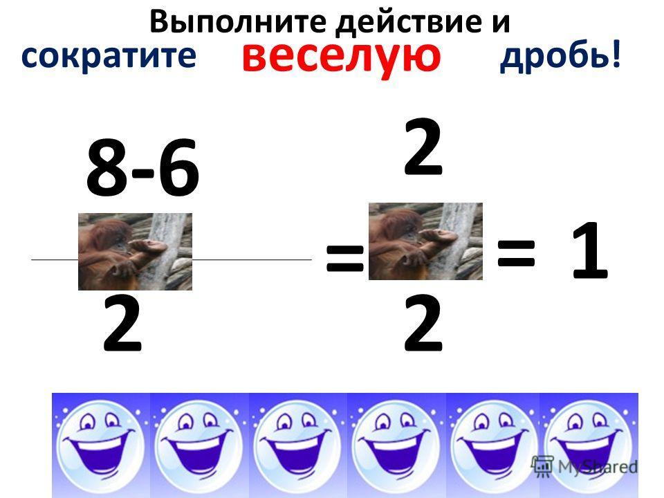 Выполните действие и 8-68-6 2 = сократите дробь! веселую 2 2 =1