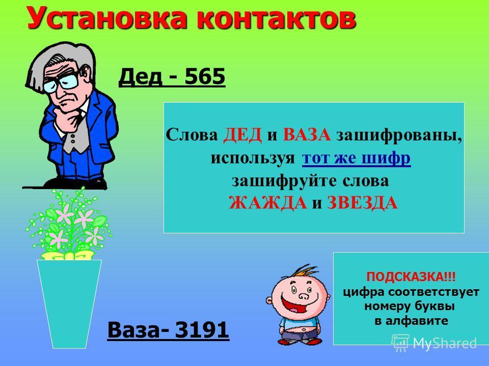 Установка контактов Дед - 565 Ваза- 3191 Слова ДЕД и ВАЗА зашифрованы, используя тот же шифр зашифруйте слова ЖАЖДА и ЗВЕЗДА ПОДСКАЗКА!!! цифра соответствует номеру буквы в алфавите