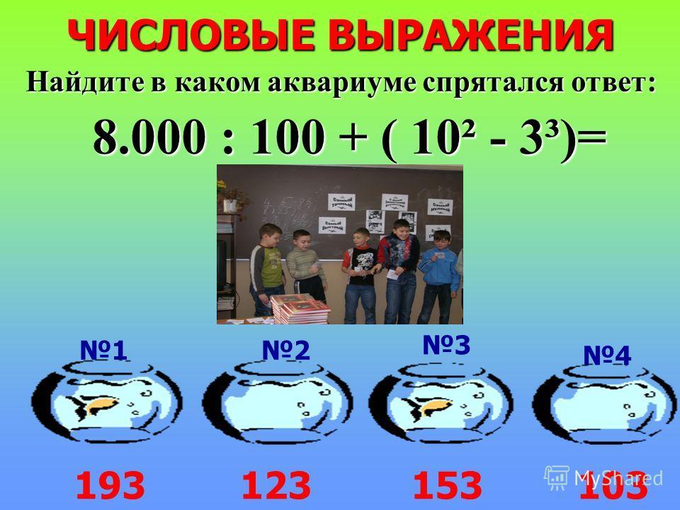 ЧИСЛОВЫЕ ВЫРАЖЕНИЯ Найдите в каком аквариуме спрятался ответ: 8.000 : 100 + ( 10² - 3³)= 193153123103 12 3 4